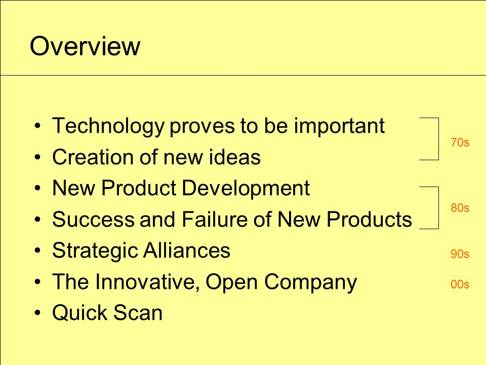 Overview Technology proves to be important Creation of new ideas New Product Development Success and Failure of New Products Strategic Alliances The Innovative, Open Company Quick Scan 70s 80s 90s 00s