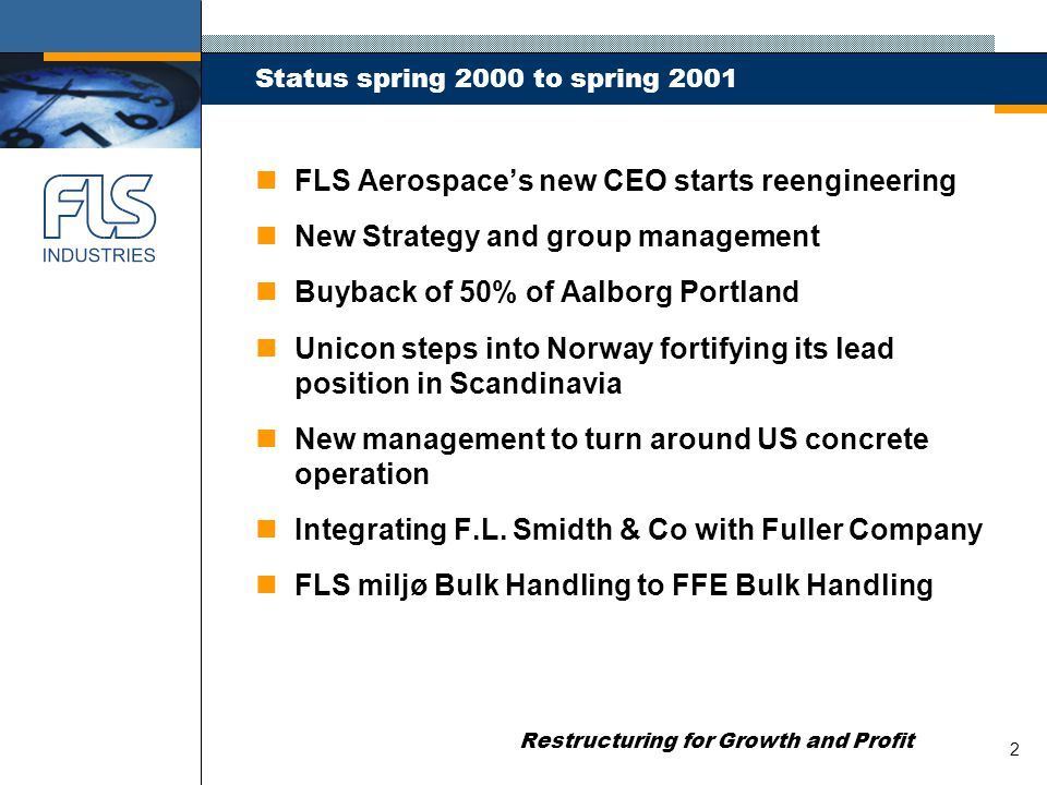 Restructuring for Growth and Profit 3 Status spring 2000 to spring 2001 n Waste to energy closed n Philippine r-m-c operation closed n FLS miljø's new CEO continues rightsizing n RM Industrial Group sold n Jumbo dividend of > DKK 1bn + ½ NKT share n Merger of FLS Industries with APH n Potagua-stake reduced to 46% - free float of 54% n Slimming the Board to mirror focused portfolio n Exiting concrete products in US