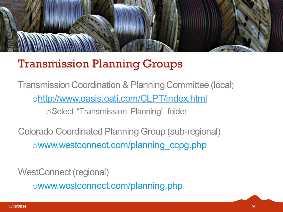 9 Transmission Planning Groups Transmission Coordination & Planning Committee (local ) o     o Select Transmission Planning folder Colorado Coordinated Planning Group (sub-regional) o   WestConnect (regional) o   3/26/2014