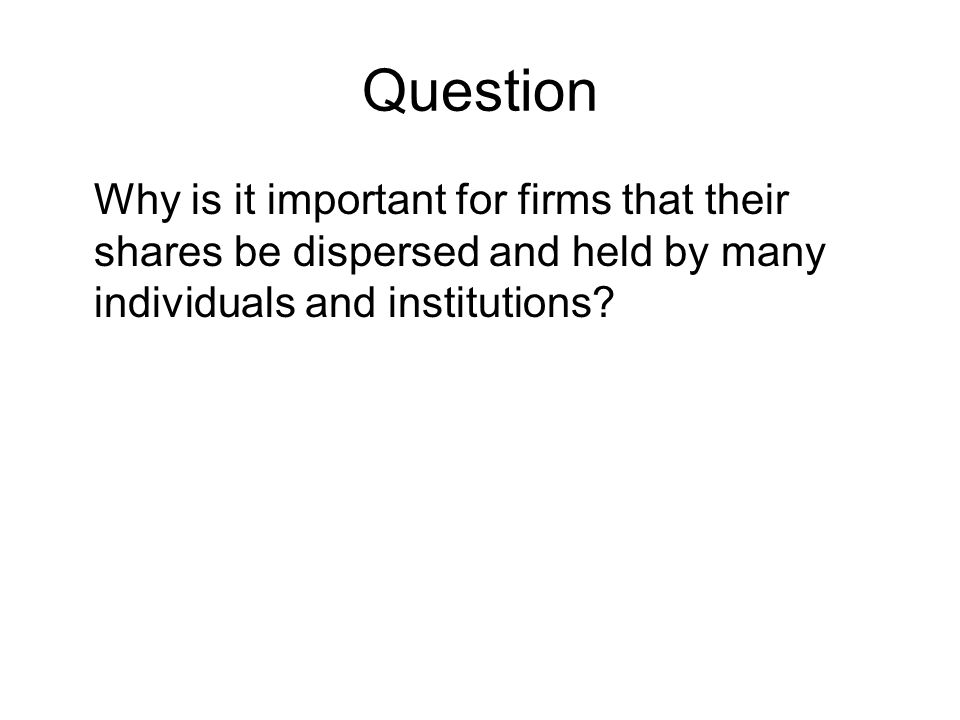 Question Why is it important for firms that their shares be dispersed and held by many individuals and institutions