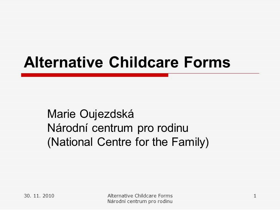 30. 11. 2010Alternative Childcare Forms Národní centrum pro rodinu 1 Alternative Childcare Forms Marie Oujezdská Národní centrum pro rodinu (National