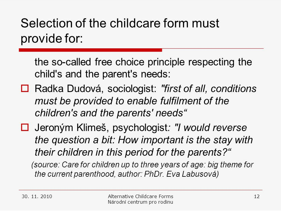 30. 11. 2010Alternative Childcare Forms Národní centrum pro rodinu 12 Selection of the childcare form must provide for: the so-called free choice prin