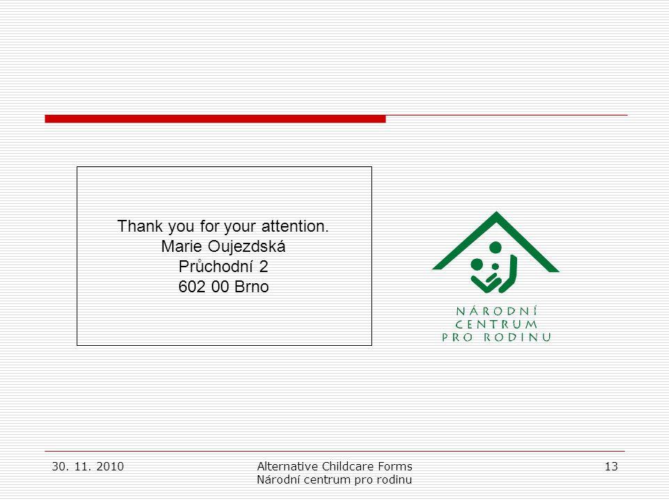 30. 11. 2010Alternative Childcare Forms Národní centrum pro rodinu 13 Thank you for your attention. Marie Oujezdská Průchodní 2 602 00 Brno