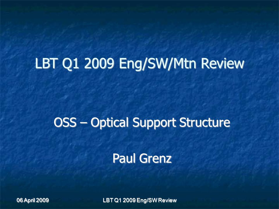 06 April 2009 LBT Q1 2009 Eng/SW Review LBT Q1 2009 Eng/SW/Mtn Review OSS – Optical Support Structure Paul Grenz