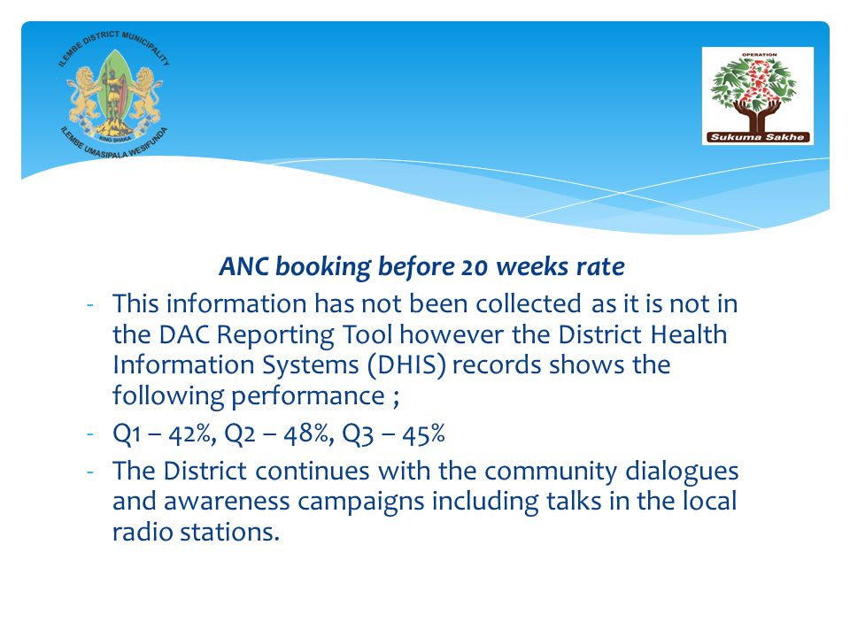 ANC booking before 20 weeks rate -This information has not been collected as it is not in the DAC Reporting Tool however the District Health Information Systems (DHIS) records shows the following performance ; -Q1 – 42%, Q2 – 48%, Q3 – 45% -The District continues with the community dialogues and awareness campaigns including talks in the local radio stations.