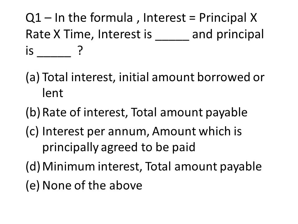 Q1 – In the formula, Interest = Principal X Rate X Time, Interest is _____ and principal is _____ ? (a)Total interest, initial amount borrowed or lent