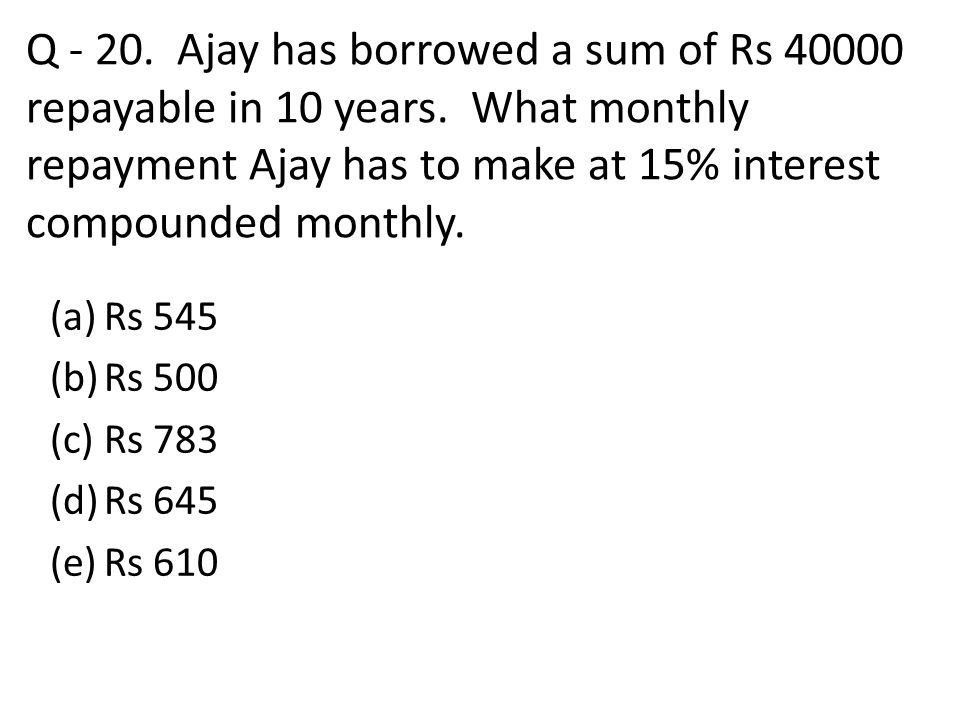 Q - 20. Ajay has borrowed a sum of Rs 40000 repayable in 10 years. What monthly repayment Ajay has to make at 15% interest compounded monthly. (a)Rs 5
