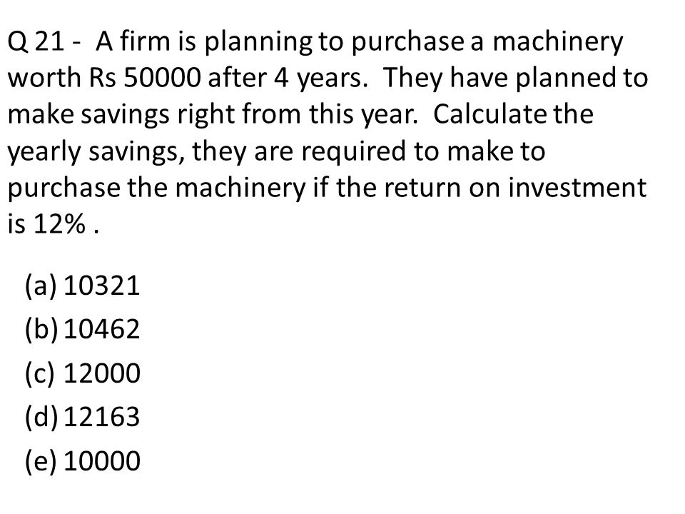 Q 21 - A firm is planning to purchase a machinery worth Rs 50000 after 4 years. They have planned to make savings right from this year. Calculate the