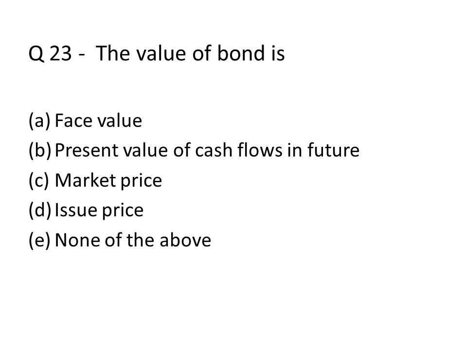 Q 23 - The value of bond is (a)Face value (b)Present value of cash flows in future (c)Market price (d)Issue price (e)None of the above