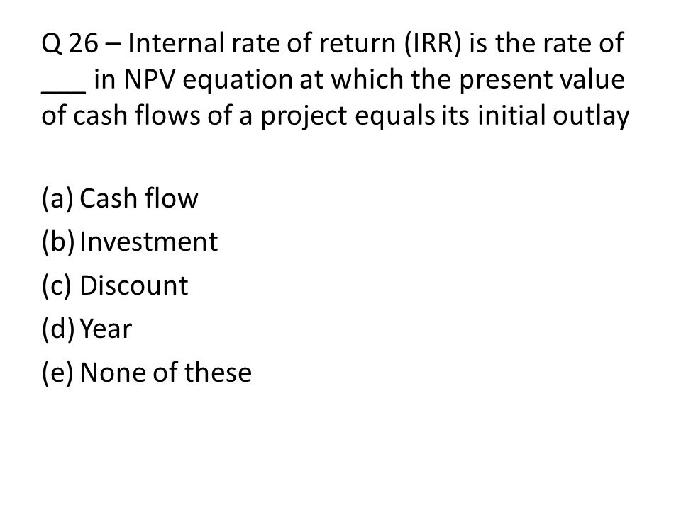Q 26 – Internal rate of return (IRR) is the rate of ___ in NPV equation at which the present value of cash flows of a project equals its initial outla