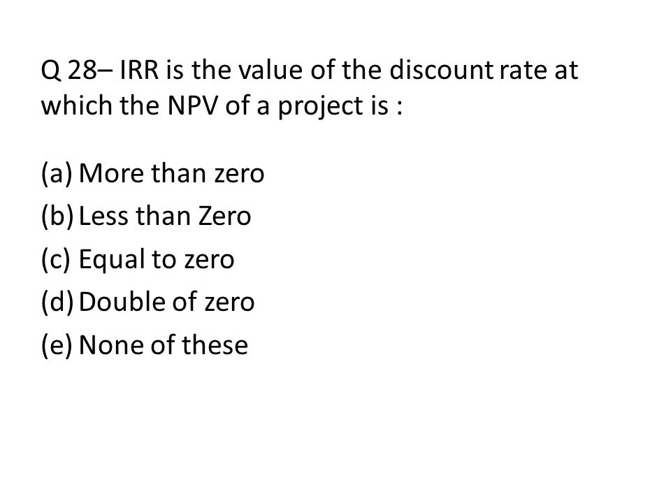 Q 28– IRR is the value of the discount rate at which the NPV of a project is : (a)More than zero (b)Less than Zero (c)Equal to zero (d)Double of zero