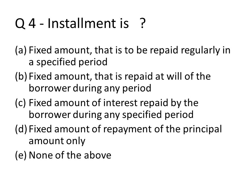 Q 4 - Installment is ? (a)Fixed amount, that is to be repaid regularly in a specified period (b)Fixed amount, that is repaid at will of the borrower d