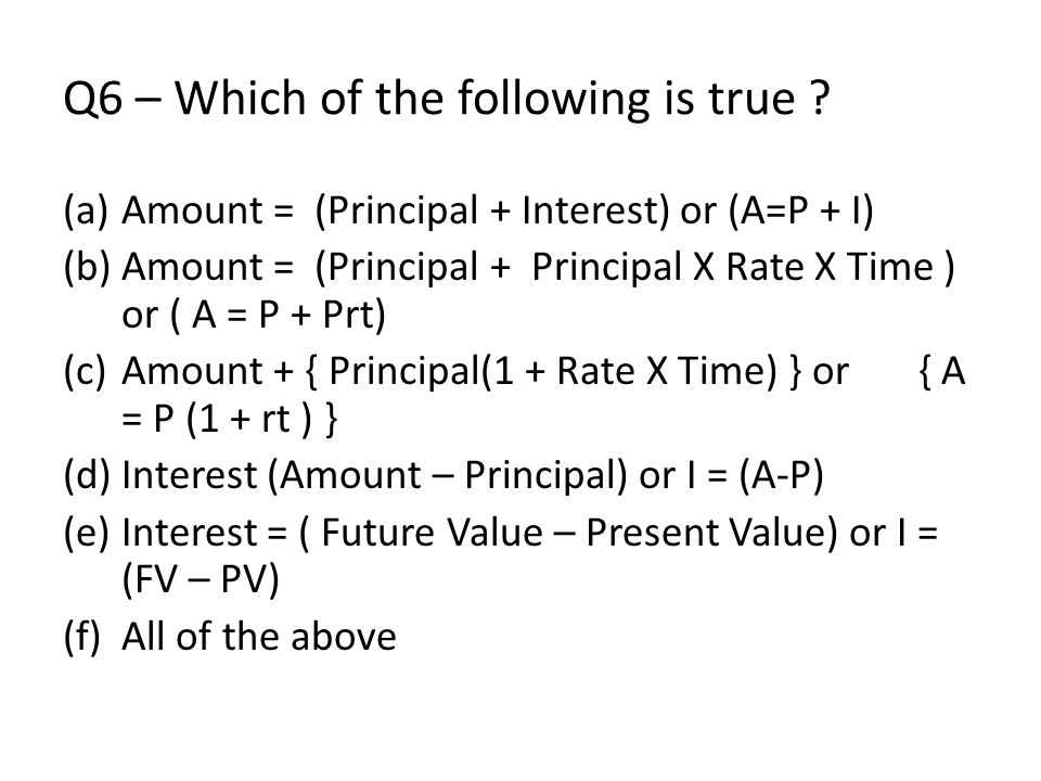 Q6 – Which of the following is true ? (a)Amount = (Principal + Interest) or (A=P + I) (b)Amount = (Principal + Principal X Rate X Time ) or ( A = P +