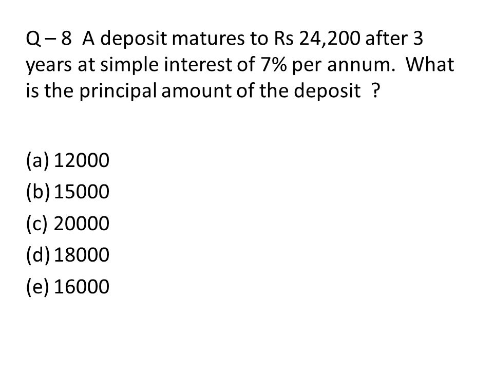 Q – 8 A deposit matures to Rs 24,200 after 3 years at simple interest of 7% per annum. What is the principal amount of the deposit ? (a)12000 (b)15000