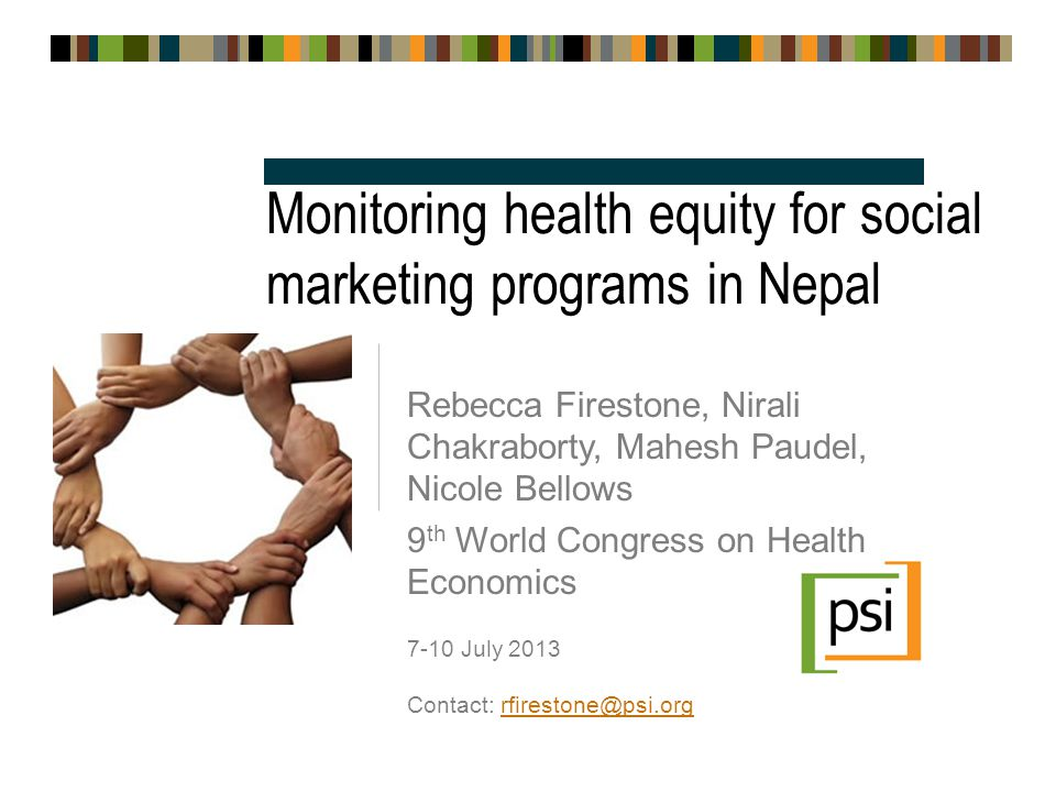 Monitoring health equity for social marketing programs in Nepal Rebecca Firestone, Nirali Chakraborty, Mahesh Paudel, Nicole Bellows 9 th World Congress on Health Economics 7-10 July 2013 Contact: rfirestone@psi.orgrfirestone@psi.org