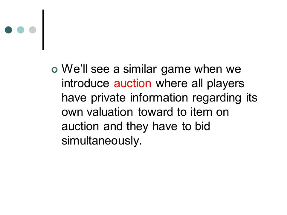 We'll see a similar game when we introduce auction where all players have private information regarding its own valuation toward to item on auction and they have to bid simultaneously.