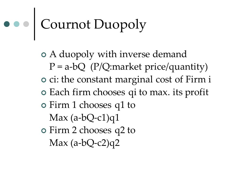 Cournot Duopoly A duopoly with inverse demand P = a-bQ (P/Q:market price/quantity) ci: the constant marginal cost of Firm i Each firm chooses qi to max.