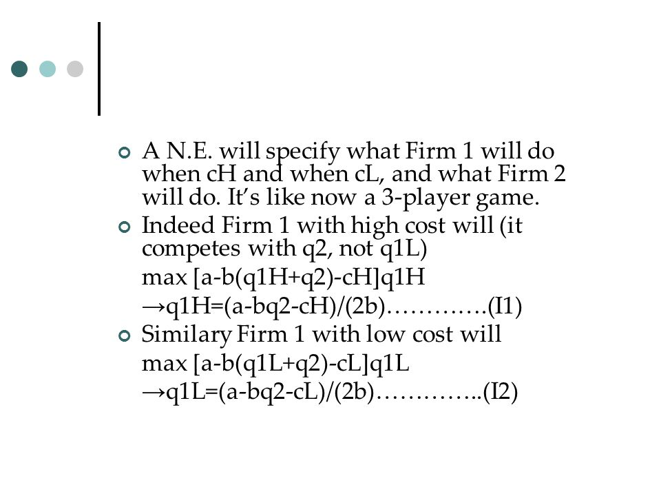 A N.E.will specify what Firm 1 will do when cH and when cL, and what Firm 2 will do.