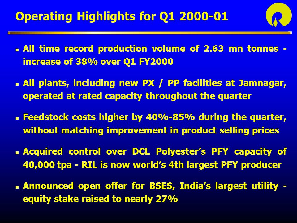 Reliance Petroleum - Update RIL and RPL to emerge as the top 2 companies in the Indian private sector in the current financial year n Commenced commercial production during the quarter n All facilities operating at rated capacities n RPL declaring results for Q1 2001 on July 29, 2000 n RIL will consolidate RPL's financials, under the equity accounting method, from the next financial year - fully reflecting the value of RIL's investment in RPL
