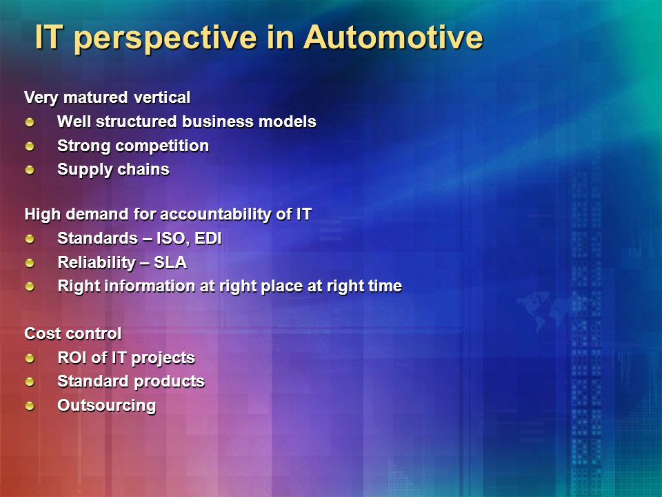 IT perspective in Automotive Very matured vertical Well structured business models Strong competition Supply chains High demand for accountability of IT Standards – ISO, EDI Reliability – SLA Right information at right place at right time Cost control ROI of IT projects Standard products Outsourcing