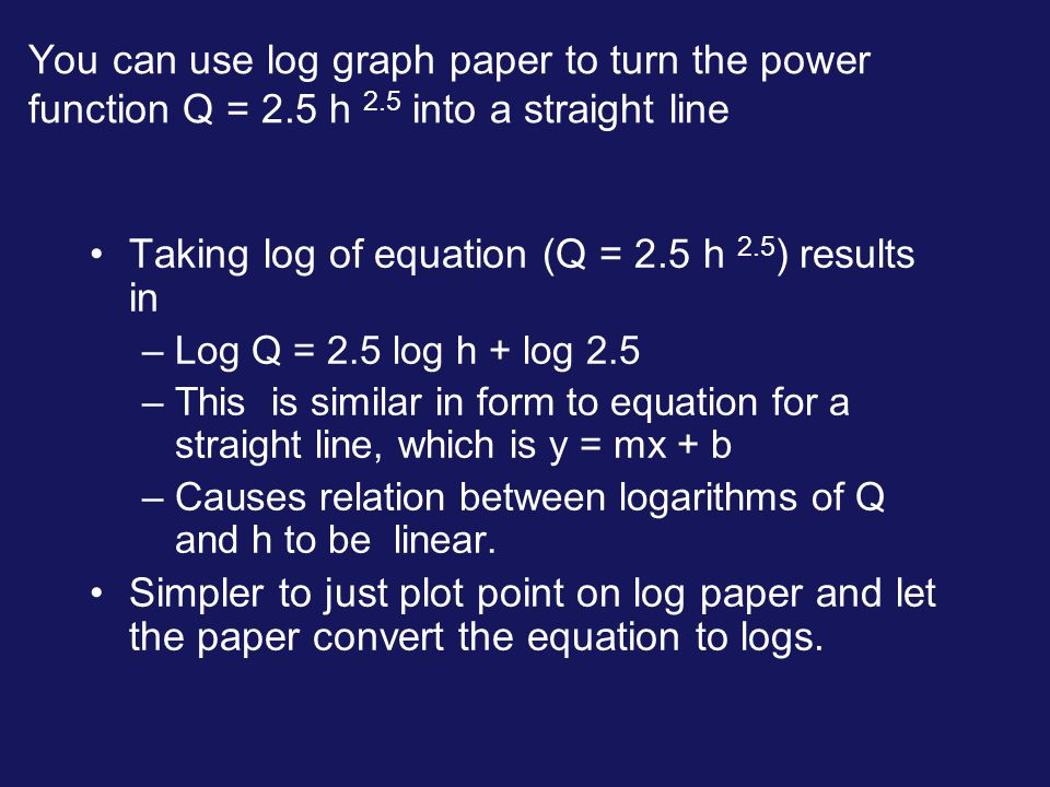 You can use log graph paper to turn the power function Q = 2.5 h 2.5 into a straight line Taking log of equation (Q = 2.5 h 2.5 ) results in –Log Q =