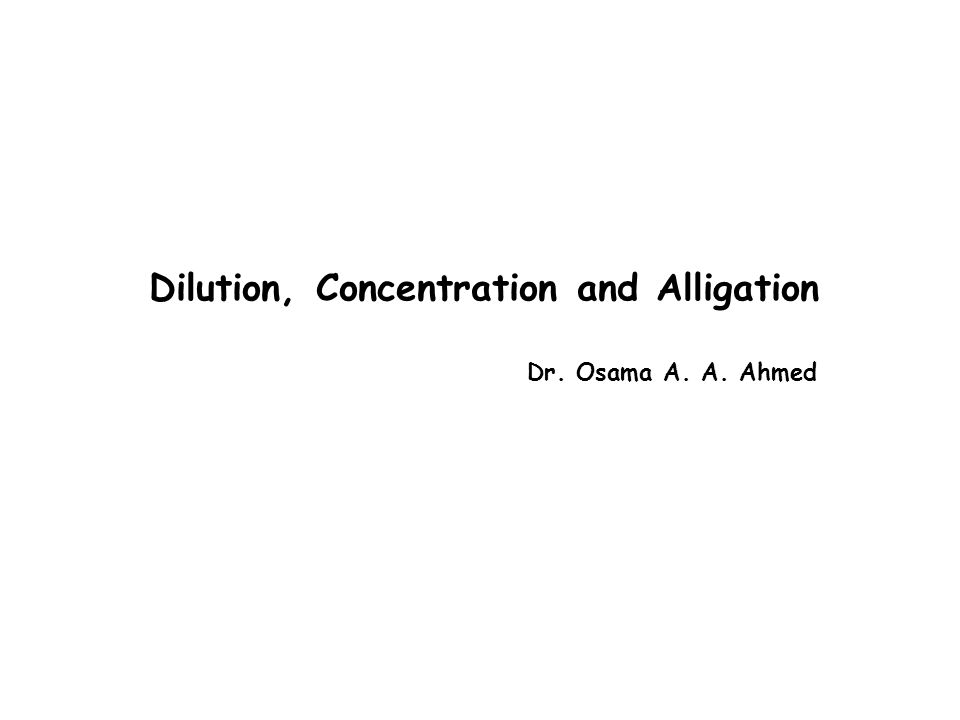 Dilution, Concentration and Alligation Dr. Osama A. A. Ahmed