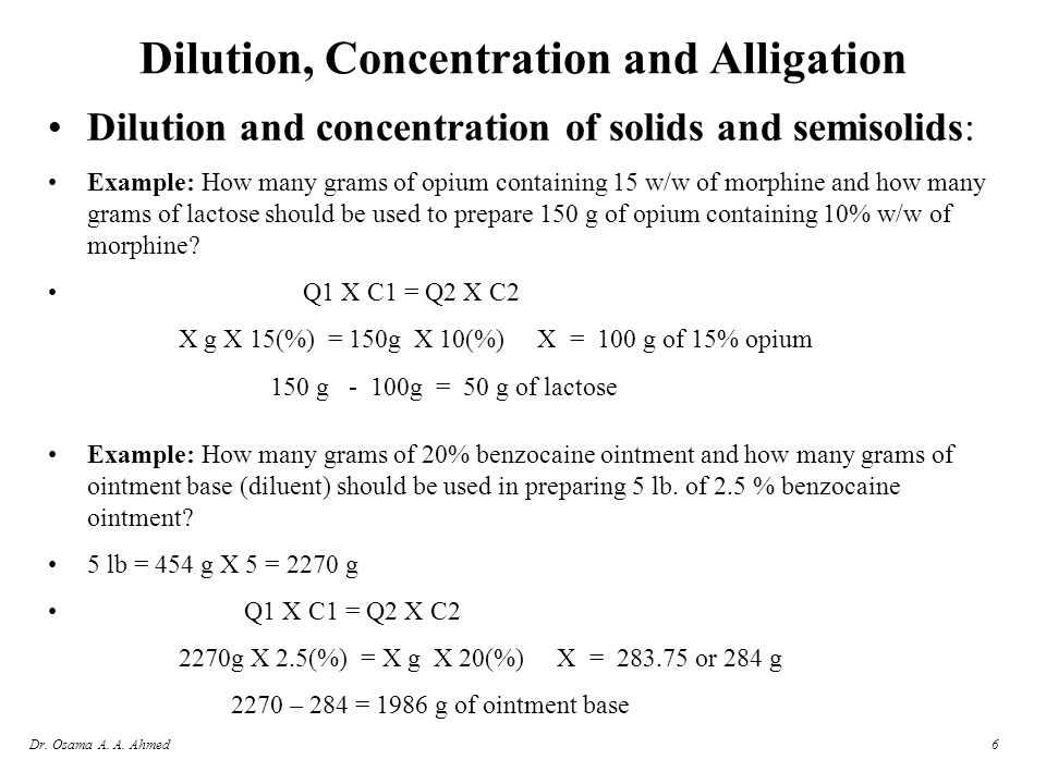 Dr. Osama A. A. Ahmed6 Dilution, Concentration and Alligation Dilution and concentration of solids and semisolids: Example: How many grams of opium co