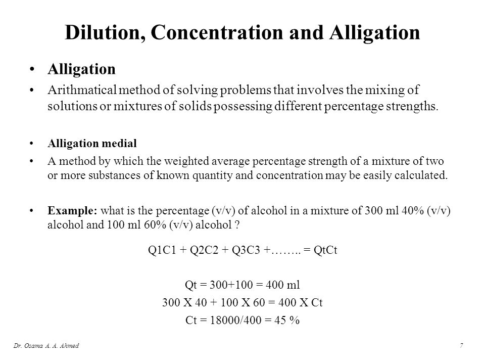 Dr. Osama A. A. Ahmed7 Dilution, Concentration and Alligation Alligation Arithmatical method of solving problems that involves the mixing of solutions