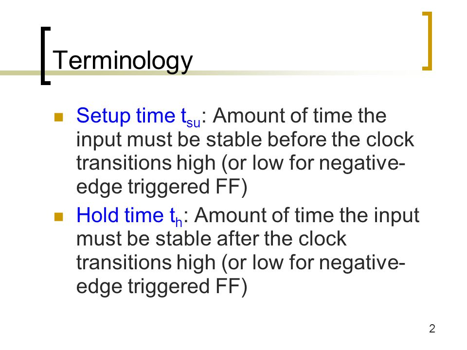 3 Terminology Clock width t w : Minimum clock width that must be met in order for FF to work properly Propagation delays t p-lh and t p-hl : Delay between clocking event and change in output (high to low, low to high)  Longer than hold time