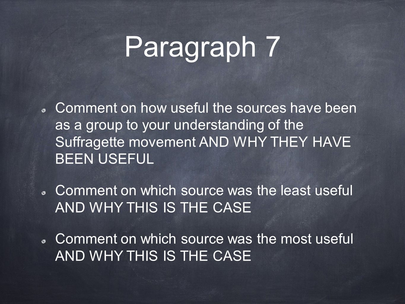 Paragraph 7 Comment on how useful the sources have been as a group to your understanding of the Suffragette movement AND WHY THEY HAVE BEEN USEFUL Comment on which source was the least useful AND WHY THIS IS THE CASE Comment on which source was the most useful AND WHY THIS IS THE CASE