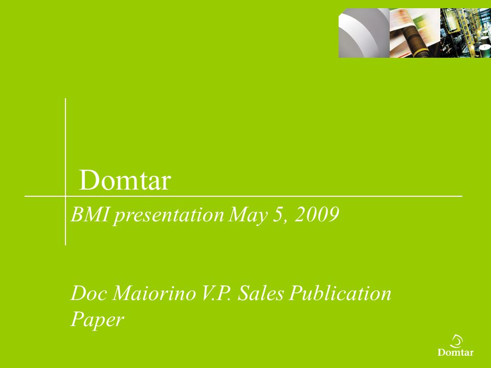 Domtar BMI presentation May 5, 2009 Doc Maiorino V.P. Sales Publication Paper