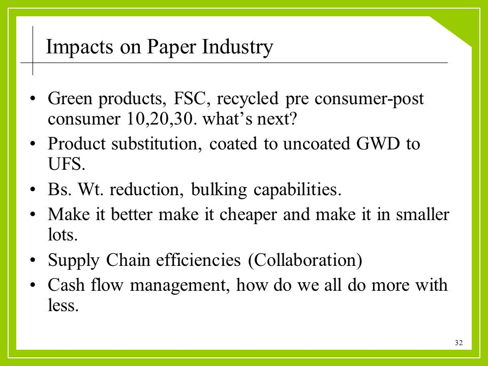 32 Impacts on Paper Industry Green products, FSC, recycled pre consumer-post consumer 10,20,30.