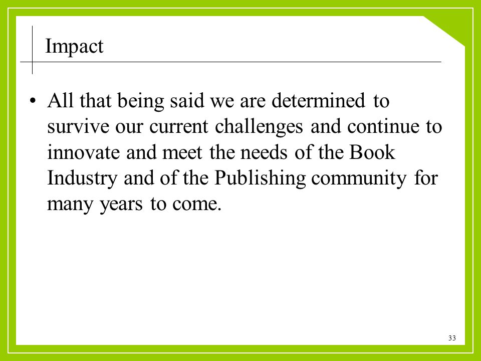 33 Impact All that being said we are determined to survive our current challenges and continue to innovate and meet the needs of the Book Industry and of the Publishing community for many years to come.