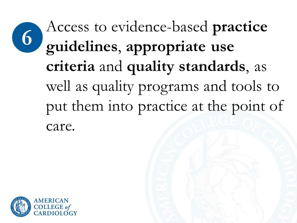Access to evidence-based practice guidelines, appropriate use criteria and quality standards, as well as quality programs and tools to put them into practice at the point of care.