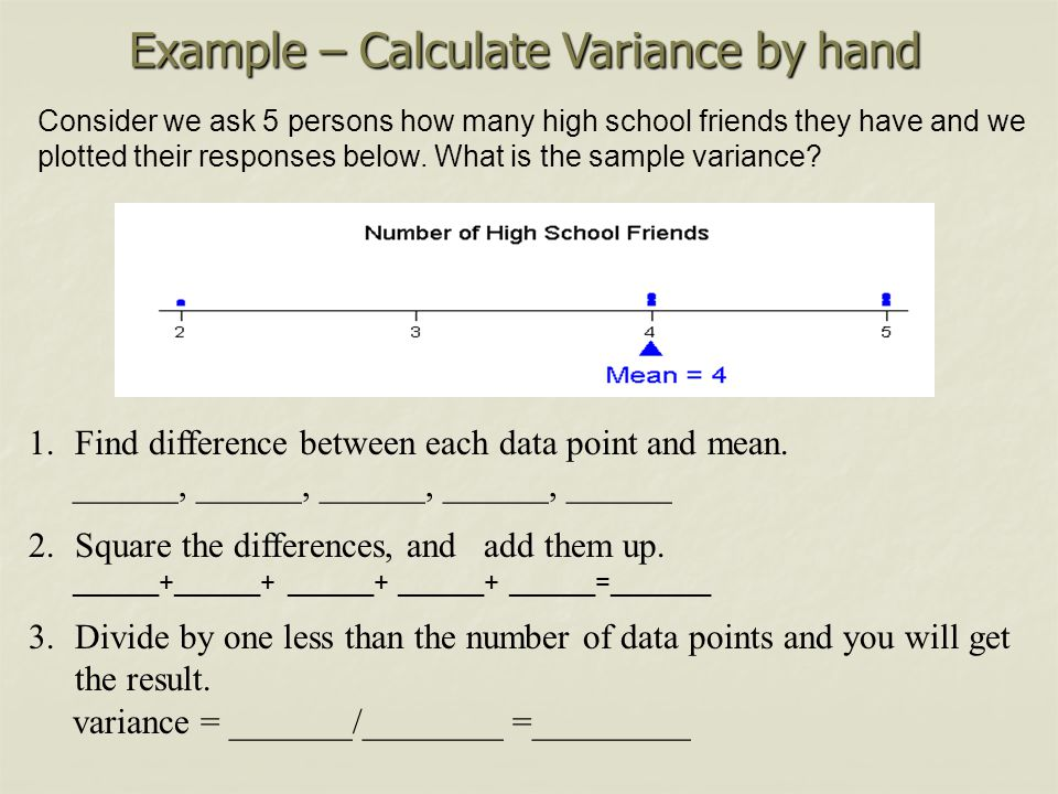 Example – Calculate Variance by hand 1.Find difference between each data point and mean. ______, ______, ______, ______, ______ 2.Square the differenc