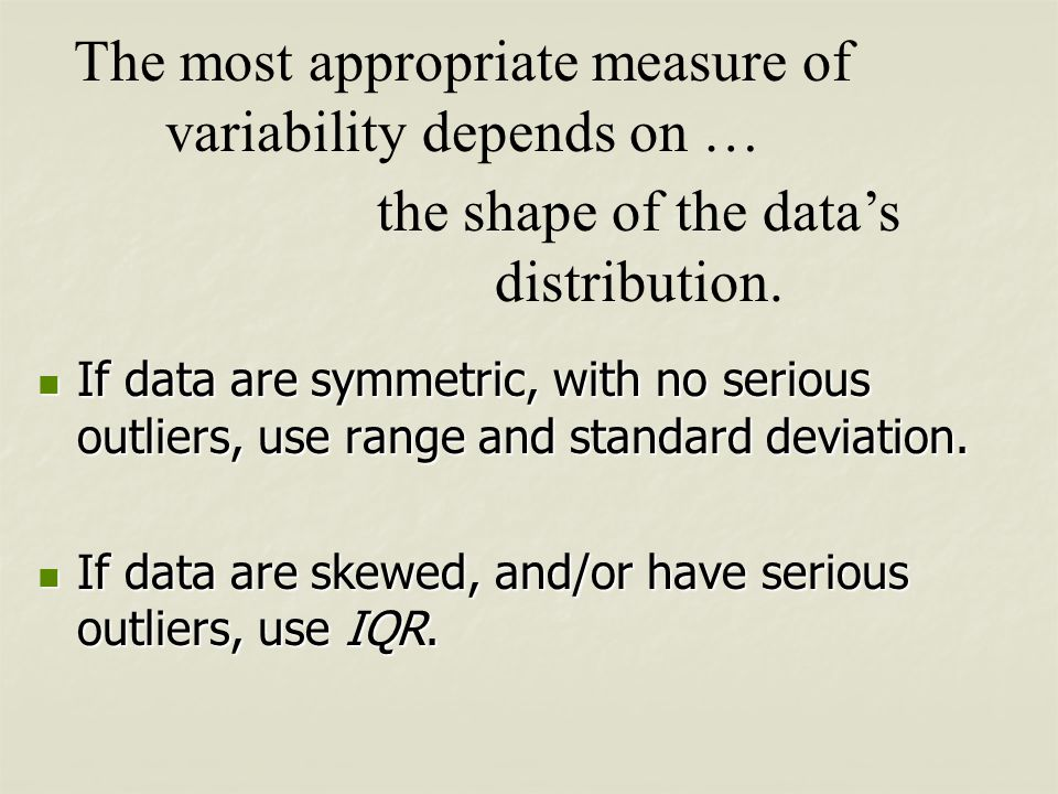 The most appropriate measure of variability depends on … the shape of the data's distribution. If data are symmetric, with no serious outliers, use ra