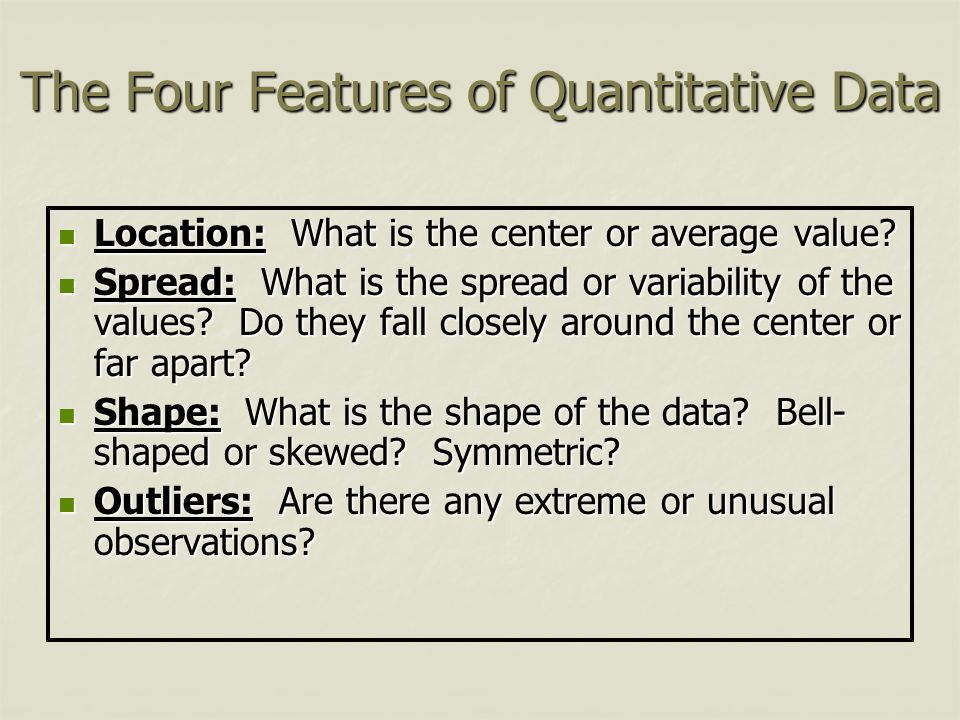 The Four Features of Quantitative Data Location: What is the center or average value? Location: What is the center or average value? Spread: What is t