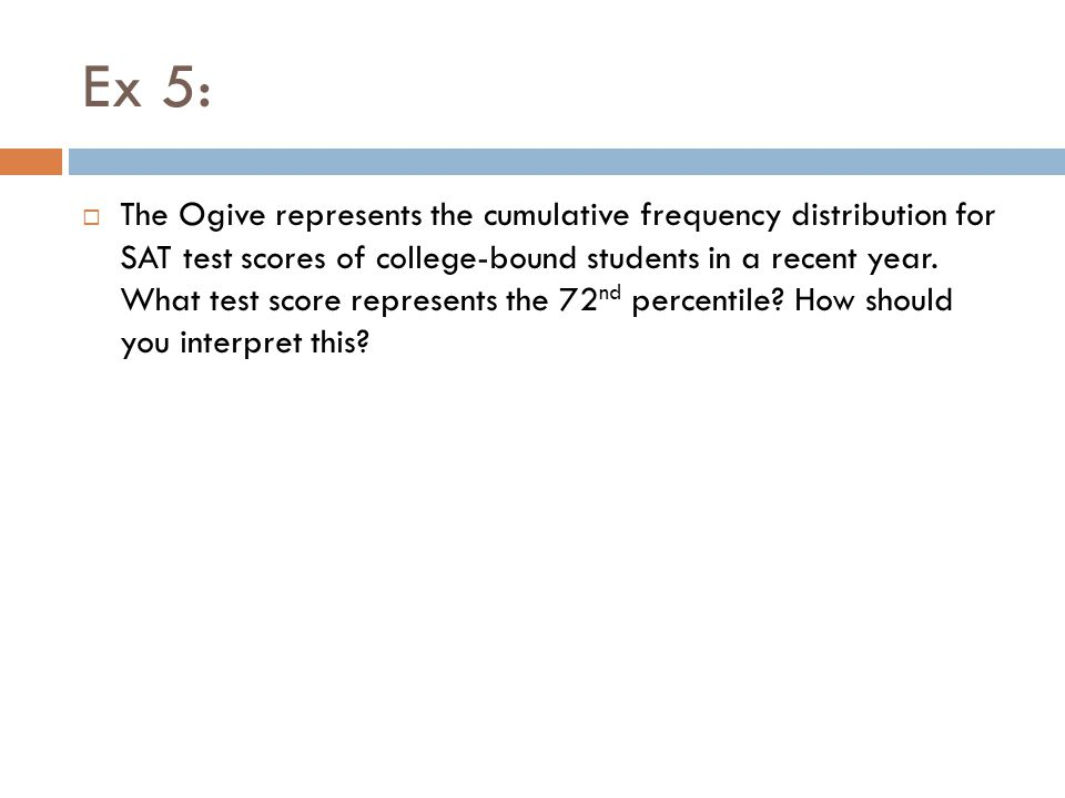 Ex 5:  The Ogive represents the cumulative frequency distribution for SAT test scores of college-bound students in a recent year. What test score rep