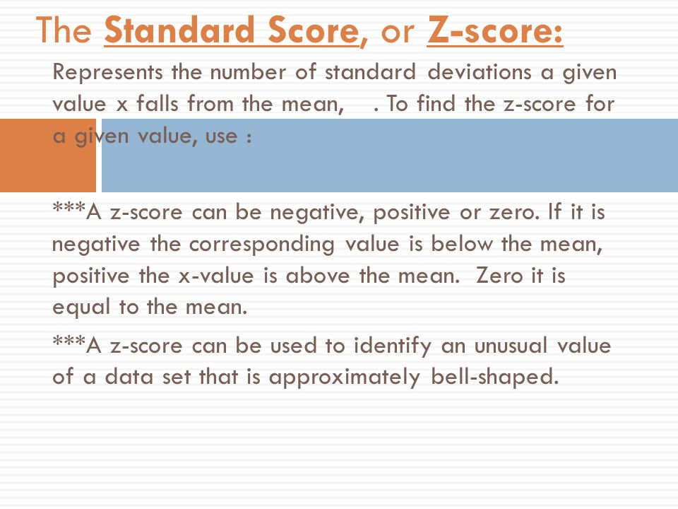 Represents the number of standard deviations a given value x falls from the mean,. To find the z-score for a given value, use : ***A z-score can be ne
