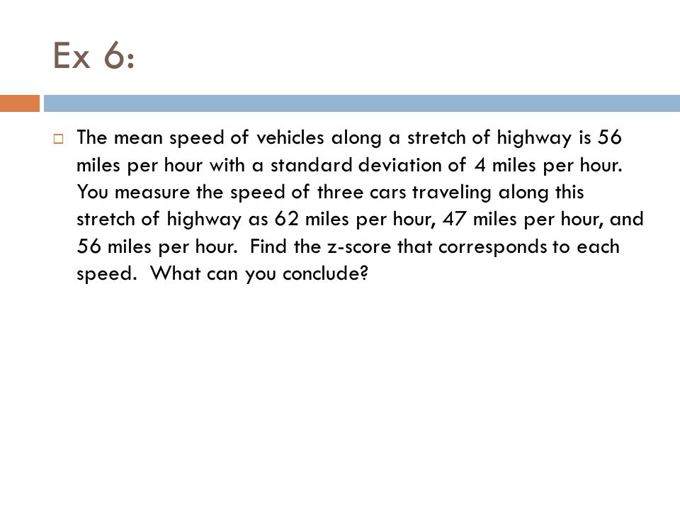 Ex 6:  The mean speed of vehicles along a stretch of highway is 56 miles per hour with a standard deviation of 4 miles per hour. You measure the spee