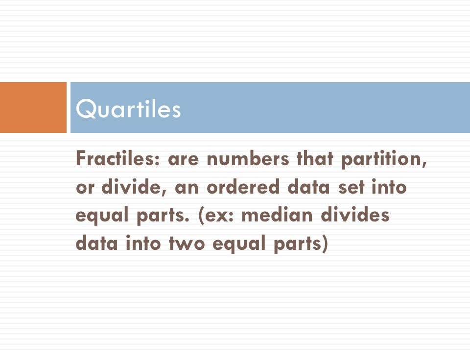 The Quartiles, Q 1, Q 2, and Q 3 approximately divide an ordered data set into four equal parts.