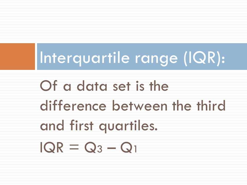 Of a data set is the difference between the third and first quartiles. IQR = Q 3 – Q 1 Interquartile range (IQR):