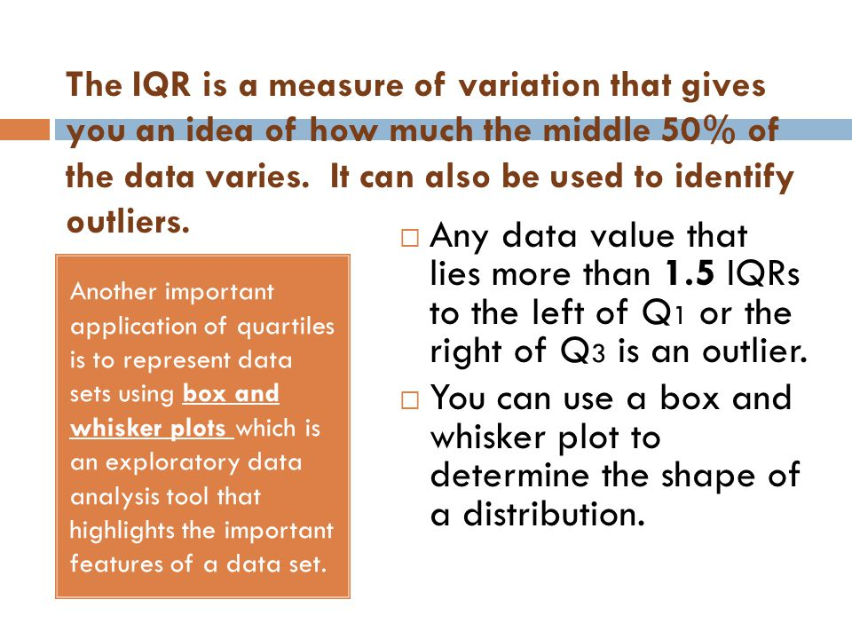The IQR is a measure of variation that gives you an idea of how much the middle 50% of the data varies. It can also be used to identify outliers. Anot