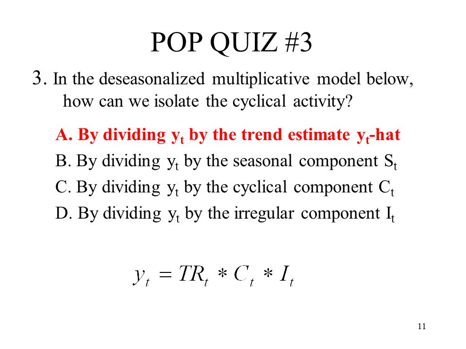 11 POP QUIZ #3 3. In the deseasonalized multiplicative model below, how can we isolate the cyclical activity? A. By dividing y t by the trend estimate