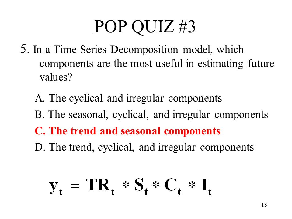 13 POP QUIZ #3 5. In a Time Series Decomposition model, which components are the most useful in estimating future values? A. The cyclical and irregula