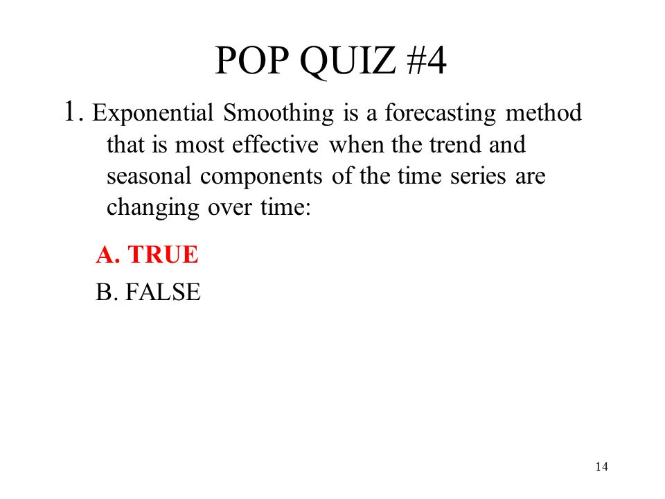 14 POP QUIZ #4 1. Exponential Smoothing is a forecasting method that is most effective when the trend and seasonal components of the time series are c