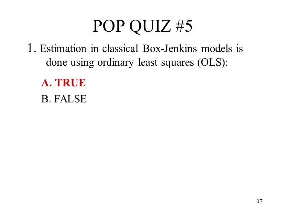 17 POP QUIZ #5 1. Estimation in classical Box-Jenkins models is done using ordinary least squares (OLS): A. TRUE B. FALSE