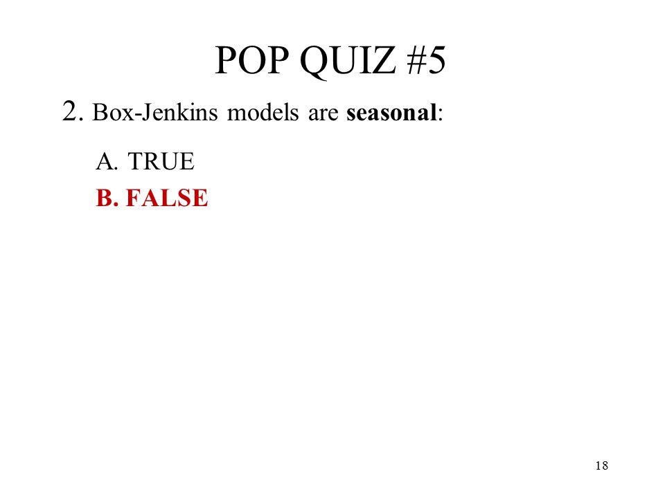 18 POP QUIZ #5 2. Box-Jenkins models are seasonal: A. TRUE B. FALSE
