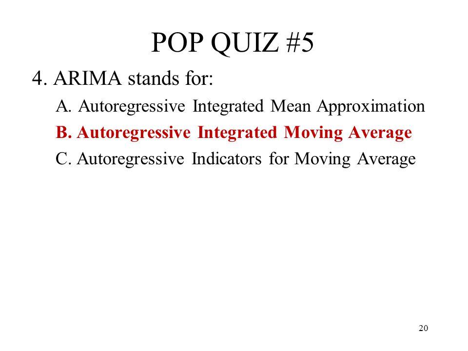 20 POP QUIZ #5 4. ARIMA stands for: A. Autoregressive Integrated Mean Approximation B. Autoregressive Integrated Moving Average C. Autoregressive Indi