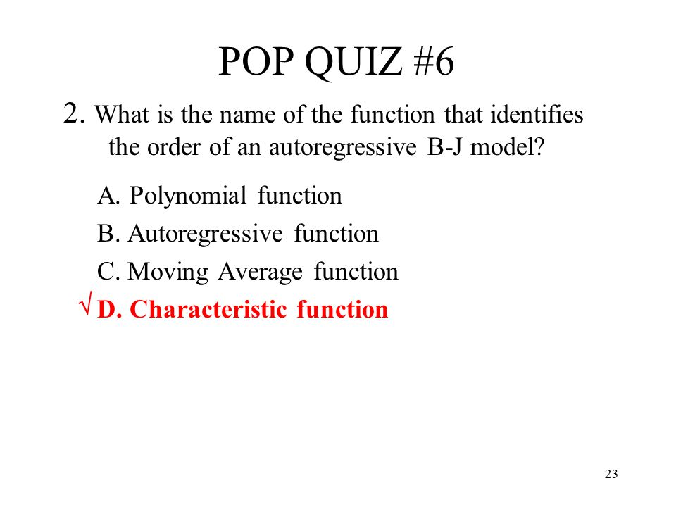 23 POP QUIZ #6 2. What is the name of the function that identifies the order of an autoregressive B-J model? A. Polynomial function B. Autoregressive